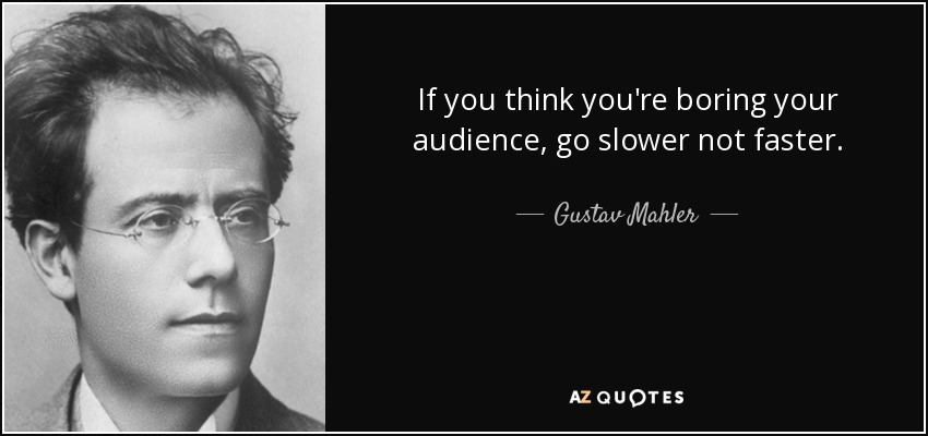 If you think you're boring your audience, go slower not faster. - Gustav Mahler