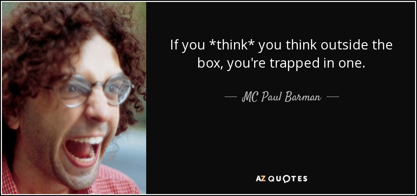 If you *think* you think outside the box, you're trapped in one. - MC Paul Barman