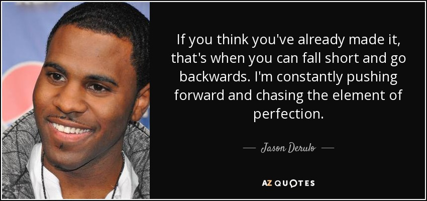 If you think you've already made it, that's when you can fall short and go backwards. I'm constantly pushing forward and chasing the element of perfection. - Jason Derulo
