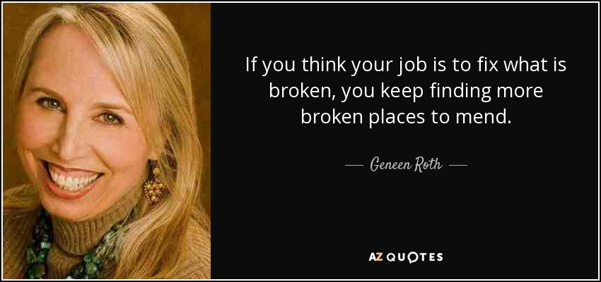 If you think your job is to fix what is broken, you keep finding more broken places to mend. - Geneen Roth