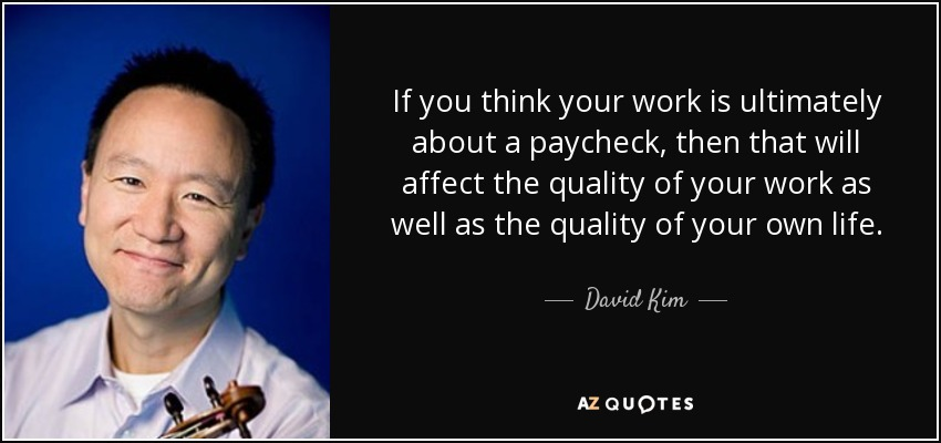 If you think your work is ultimately about a paycheck, then that will affect the quality of your work as well as the quality of your own life. - David Kim