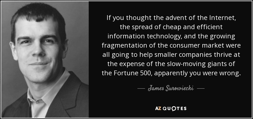 If you thought the advent of the Internet, the spread of cheap and efficient information technology, and the growing fragmentation of the consumer market were all going to help smaller companies thrive at the expense of the slow-moving giants of the Fortune 500, apparently you were wrong. - James Surowiecki