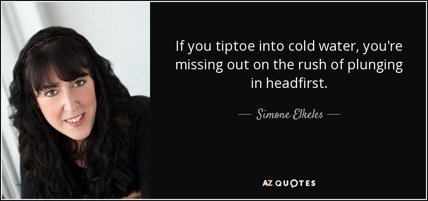If you tiptoe into cold water, you're missing out on the rush of plunging in headfirst. - Simone Elkeles