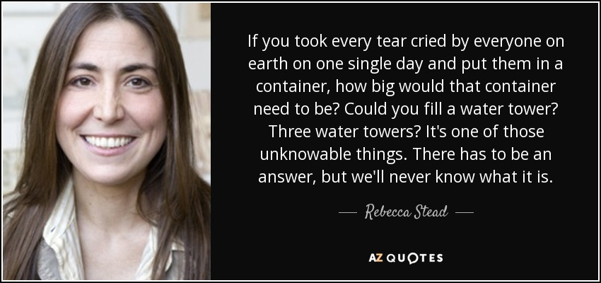 If you took every tear cried by everyone on earth on one single day and put them in a container, how big would that container need to be? Could you fill a water tower? Three water towers? It's one of those unknowable things. There has to be an answer, but we'll never know what it is. - Rebecca Stead