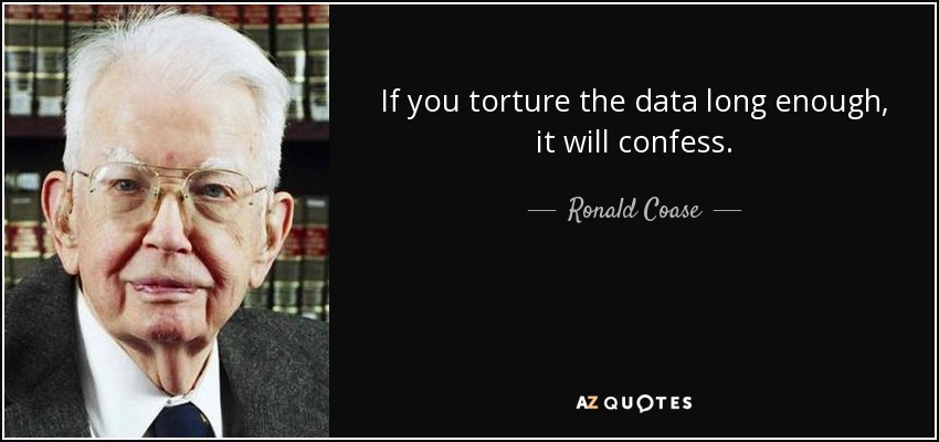 If you torture the data long enough, it will confess. - Ronald Coase