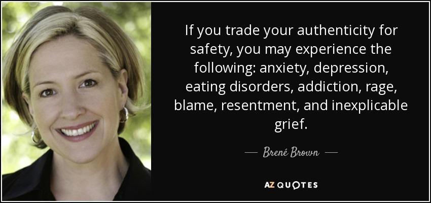 If you trade your authenticity for safety, you may experience the following: anxiety, depression, eating disorders, addiction, rage, blame, resentment, and inexplicable grief. - Brené Brown