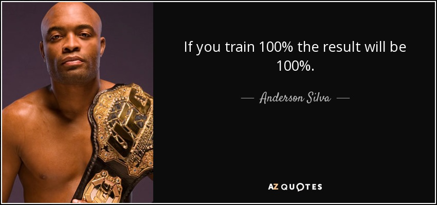 If you train 100% the result will be 100%. - Anderson Silva
