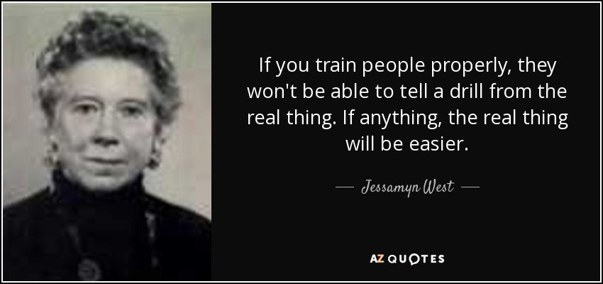 If you train people properly, they won't be able to tell a drill from the real thing. If anything, the real thing will be easier. - Jessamyn West