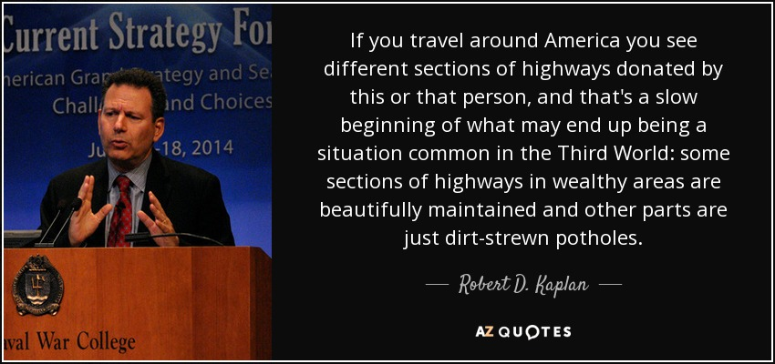 If you travel around America you see different sections of highways donated by this or that person, and that's a slow beginning of what may end up being a situation common in the Third World: some sections of highways in wealthy areas are beautifully maintained and other parts are just dirt-strewn potholes. - Robert D. Kaplan