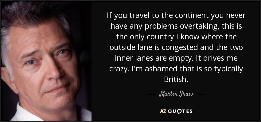 If you travel to the continent you never have any problems overtaking, this is the only country I know where the outside lane is congested and the two inner lanes are empty. It drives me crazy. I'm ashamed that is so typically British. - Martin Shaw