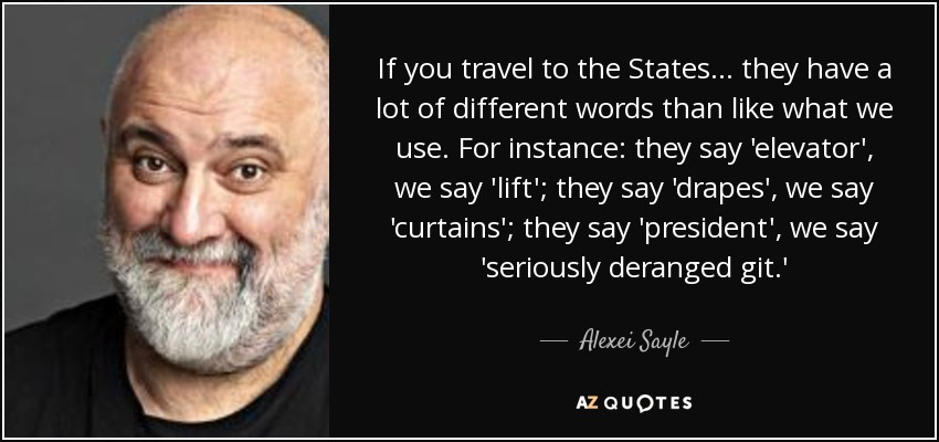 If you travel to the States... they have a lot of different words than like what we use. For instance: they say 'elevator', we say 'lift'; they say 'drapes', we say 'curtains'; they say 'president', we say 'seriously deranged git.' - Alexei Sayle