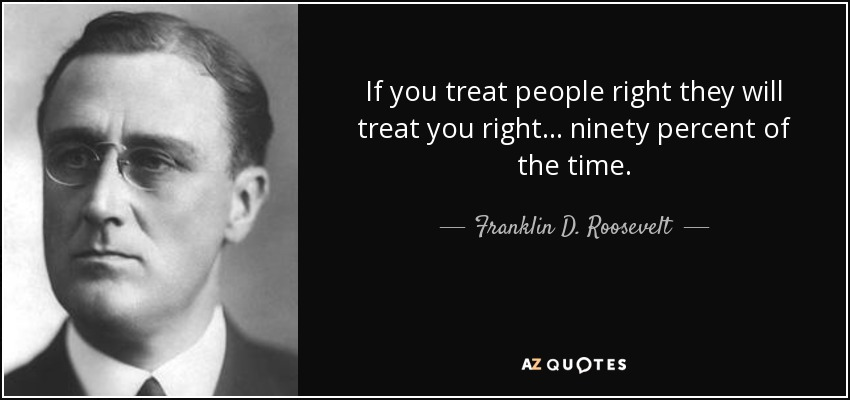 If you treat people right they will treat you right... ninety percent of the time. - Franklin D. Roosevelt
