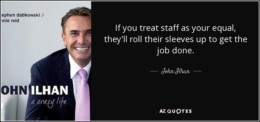 If you treat staff as your equal, they'll roll their sleeves up to get the job done. - John Ilhan