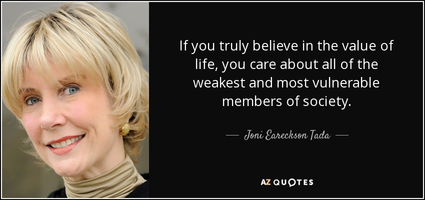 If you truly believe in the value of life, you care about all of the weakest and most vulnerable members of society. - Joni Eareckson Tada