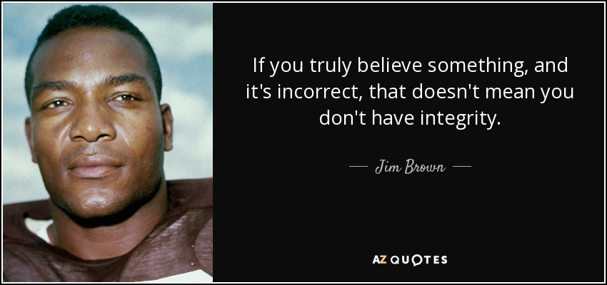 If you truly believe something, and it's incorrect, that doesn't mean you don't have integrity. - Jim Brown