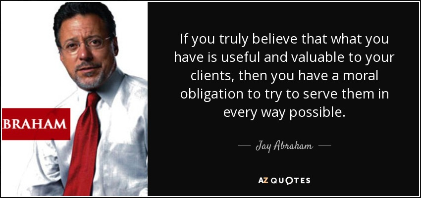 If you truly believe that what you have is useful and valuable to your clients, then you have a moral obligation to try to serve them in every way possible. - Jay Abraham