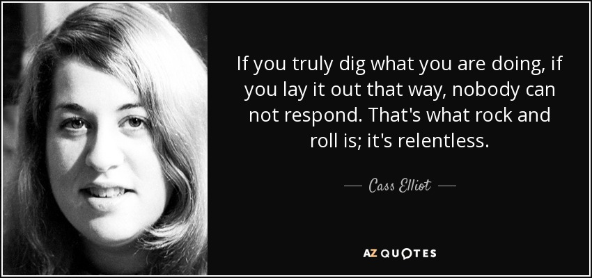 If you truly dig what you are doing, if you lay it out that way, nobody can not respond. That's what rock and roll is; it's relentless. - Cass Elliot