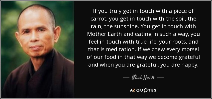 If you truly get in touch with a piece of carrot, you get in touch with the soil, the rain, the sunshine. You get in touch with Mother Earth and eating in such a way, you feel in touch with true life, your roots, and that is meditation. If we chew every morsel of our food in that way we become grateful and when you are grateful, you are happy. - Nhat Hanh