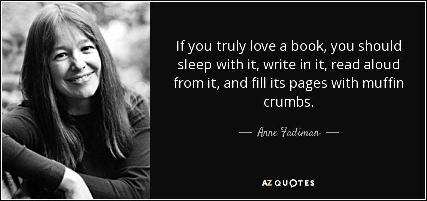 If you truly love a book, you should sleep with it, write in it, read aloud from it, and fill its pages with muffin crumbs. - Anne Fadiman