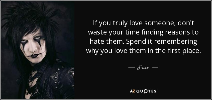 If you truly love someone, don't waste your time finding reasons to hate them. Spend it remembering why you love them in the first place. - Jinxx