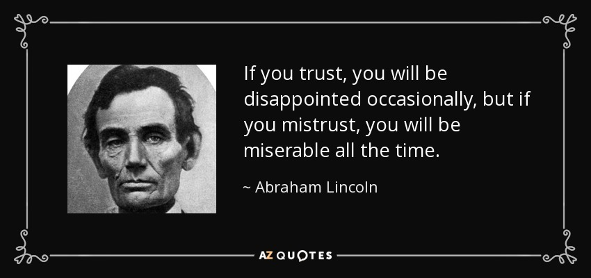 If you trust, you will be disappointed occasionally, but if you mistrust, you will be miserable all the time. - Abraham Lincoln