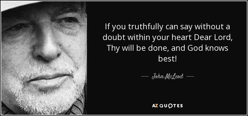 If you truthfully can say without a doubt within your heart Dear Lord, Thy will be done, and God knows best! - John McLeod