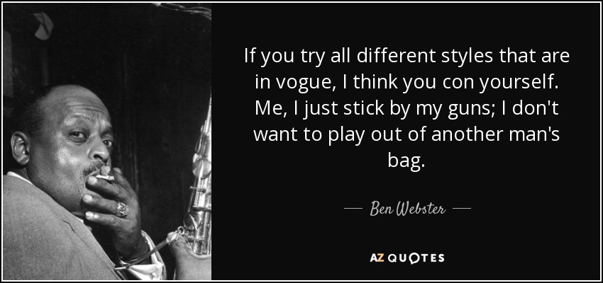 If you try all different styles that are in vogue, I think you con yourself. Me, I just stick by my guns; I don't want to play out of another man's bag. - Ben Webster