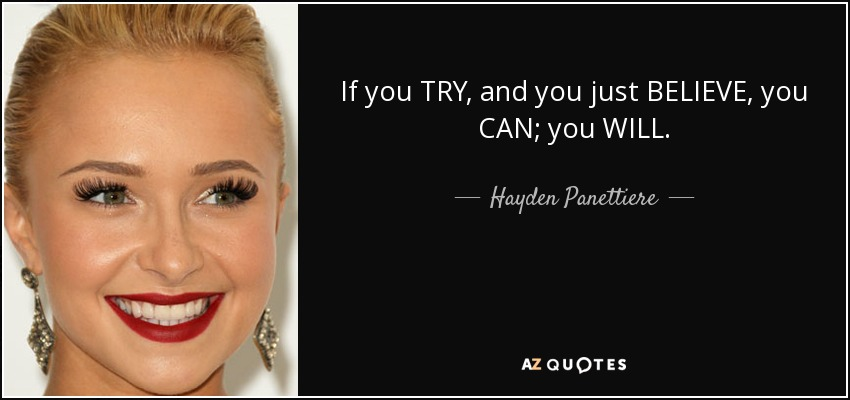 If you TRY, and you just BELIEVE, you CAN; you WILL. - Hayden Panettiere