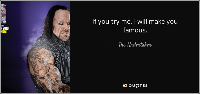 If you try me, I will make you famous. - The Undertaker