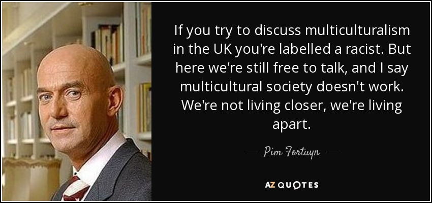 If you try to discuss multiculturalism in the UK you're labelled a racist. But here we're still free to talk, and I say multicultural society doesn't work. We're not living closer, we're living apart. - Pim Fortuyn
