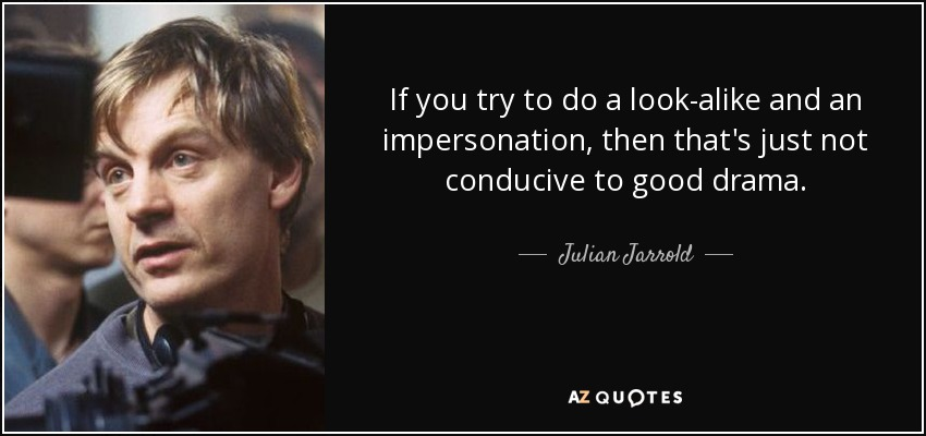 If you try to do a look-alike and an impersonation, then that's just not conducive to good drama. - Julian Jarrold