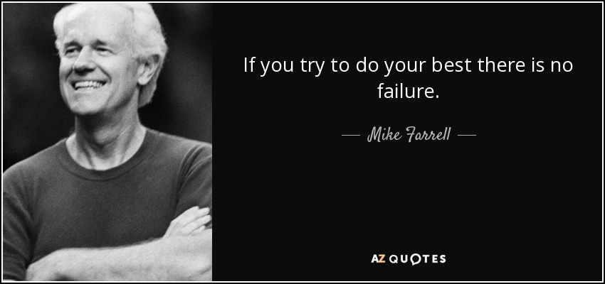 If you try to do your best there is no failure. - Mike Farrell