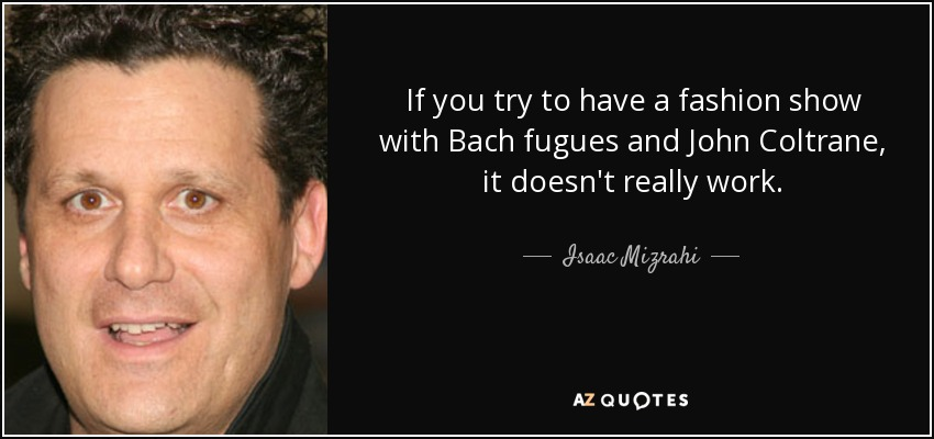 If you try to have a fashion show with Bach fugues and John Coltrane, it doesn't really work. - Isaac Mizrahi