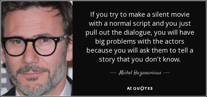 If you try to make a silent movie with a normal script and you just pull out the dialogue, you will have big problems with the actors because you will ask them to tell a story that you don't know. - Michel Hazanavicius