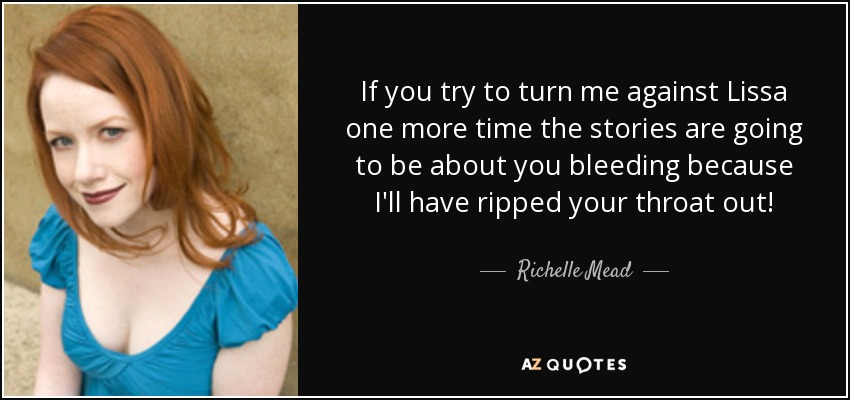 If you try to turn me against Lissa one more time the stories are going to be about you bleeding because I'll have ripped your throat out! - Richelle Mead