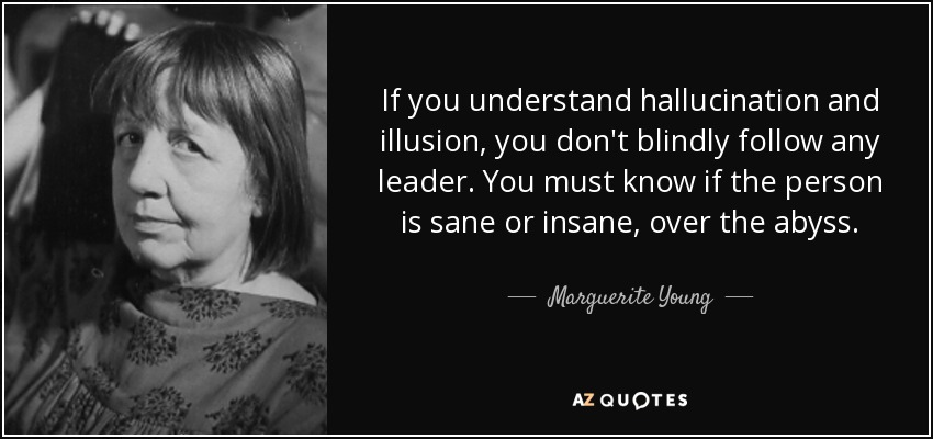 If you understand hallucination and illusion, you don't blindly follow any leader. You must know if the person is sane or insane, over the abyss. - Marguerite Young