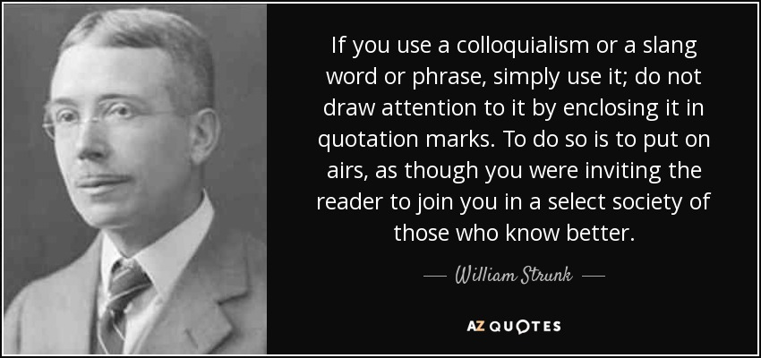 If you use a colloquialism or a slang word or phrase, simply use it; do not draw attention to it by enclosing it in quotation marks. To do so is to put on airs, as though you were inviting the reader to join you in a select society of those who know better. - William Strunk, Jr.