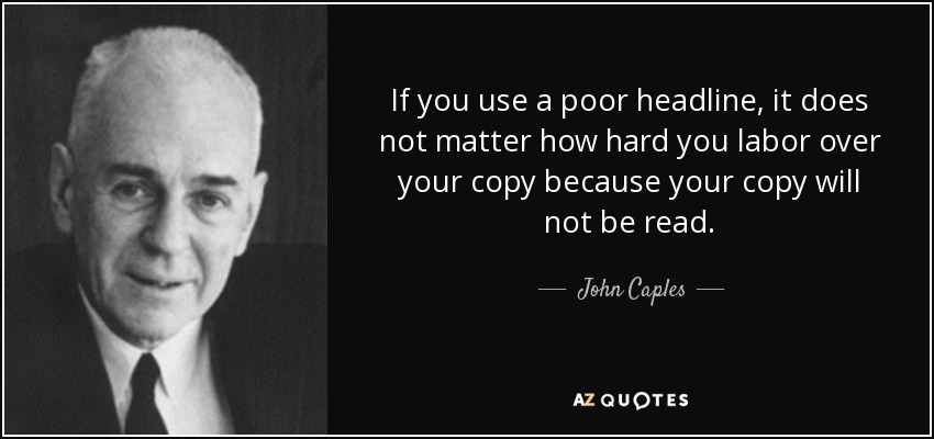 If you use a poor headline, it does not matter how hard you labor over your copy because your copy will not be read. - John Caples