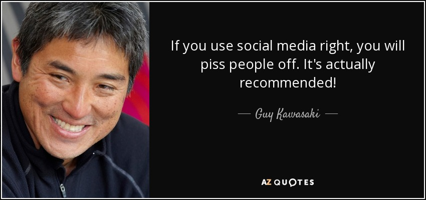 If you use social media right, you will piss people off. It's actually recommended! - Guy Kawasaki