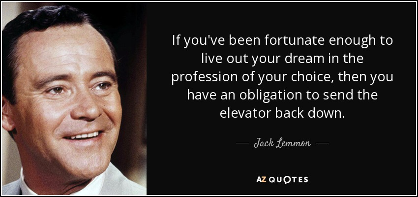 If you've been fortunate enough to live out your dream in the profession of your choice, then you have an obligation to send the elevator back down. - Jack Lemmon