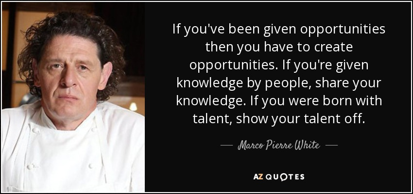 If you've been given opportunities then you have to create opportunities. If you're given knowledge by people, share your knowledge. If you were born with talent, show your talent off. - Marco Pierre White
