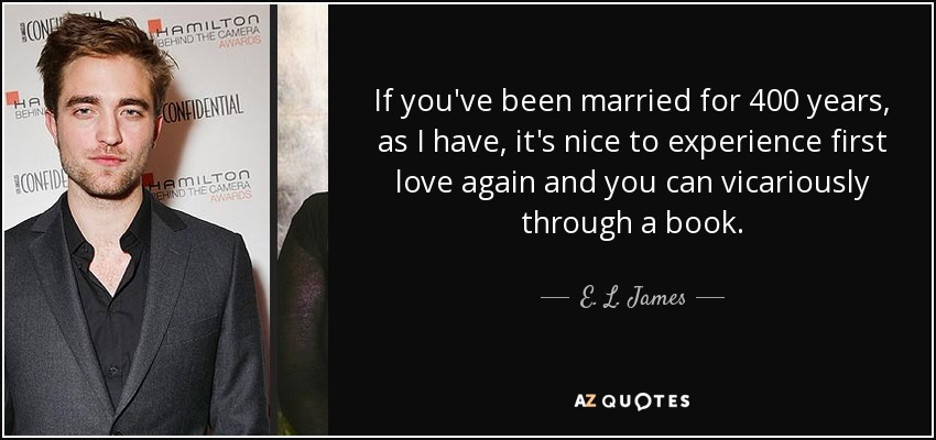 If you've been married for 400 years, as I have, it's nice to experience first love again and you can vicariously through a book. - E. L. James