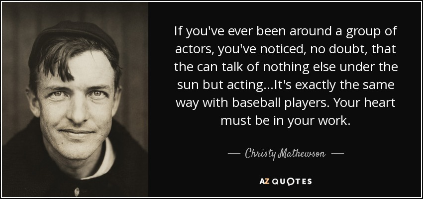 If you've ever been around a group of actors, you've noticed, no doubt, that the can talk of nothing else under the sun but acting...It's exactly the same way with baseball players. Your heart must be in your work. - Christy Mathewson