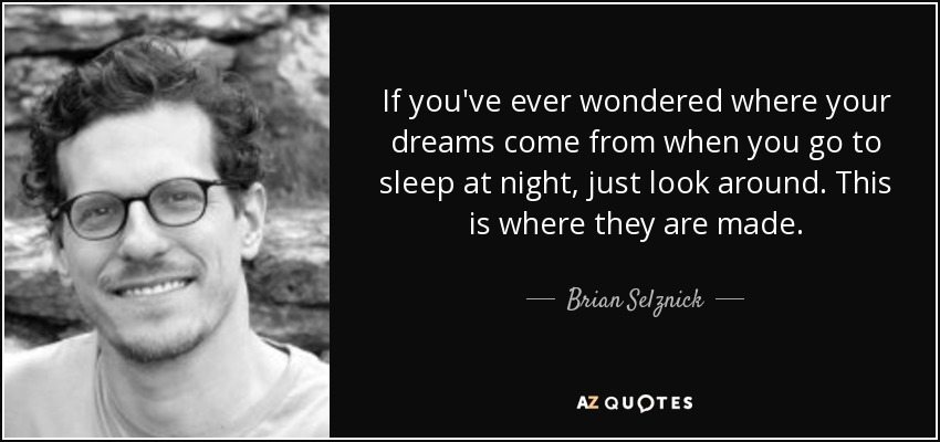 If you've ever wondered where your dreams come from when you go to sleep at night, just look around. This is where they are made. - Brian Selznick