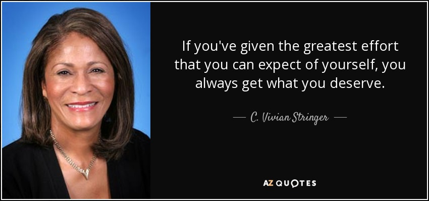 If you've given the greatest effort that you can expect of yourself, you always get what you deserve. - C. Vivian Stringer