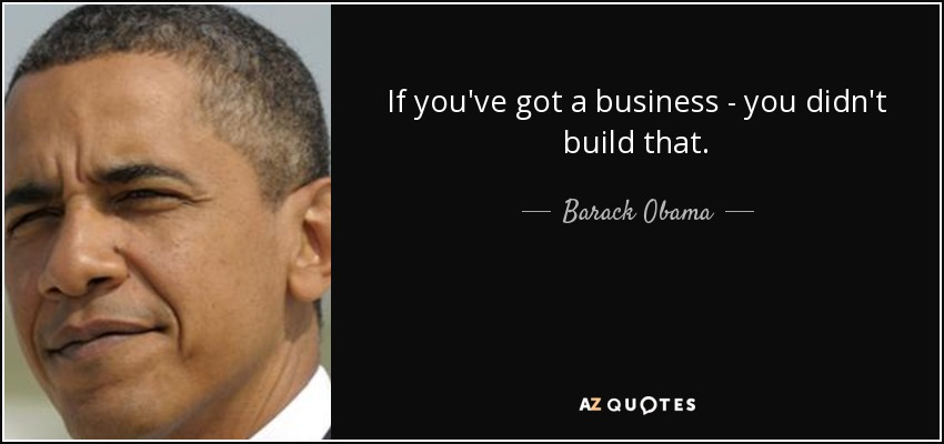 If you've got a business - you didn't build that. - Barack Obama