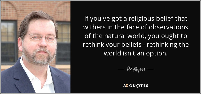 If you've got a religious belief that withers in the face of observations of the natural world, you ought to rethink your beliefs - rethinking the world isn't an option. - PZ Myers