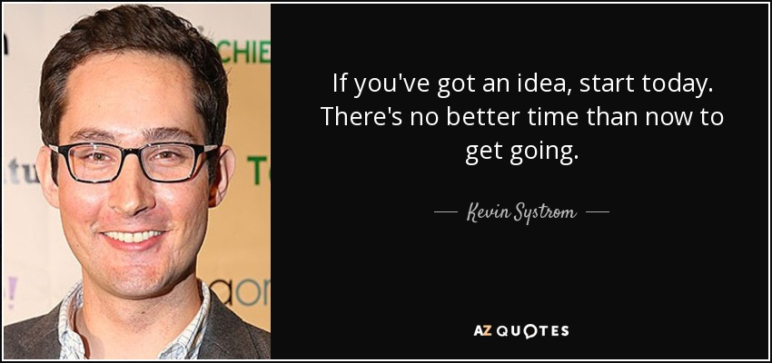 If you've got an idea, start today. There's no better time than now to get going. - Kevin Systrom