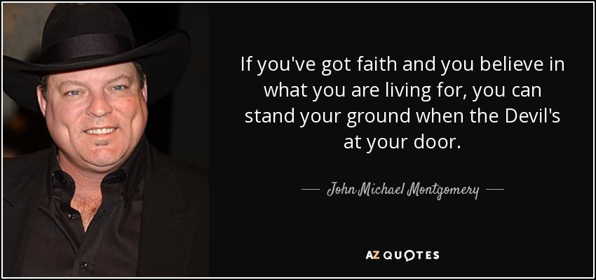 If you've got faith and you believe in what you are living for, you can stand your ground when the Devil's at your door. - John Michael Montgomery