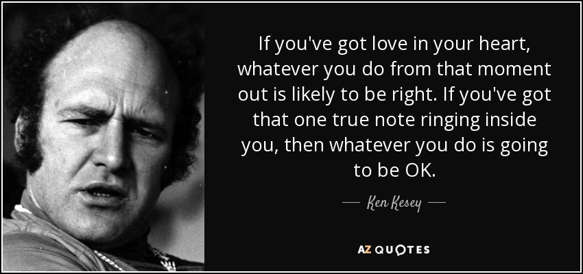 If you've got love in your heart, whatever you do from that moment out is likely to be right. If you've got that one true note ringing inside you, then whatever you do is going to be OK. - Ken Kesey